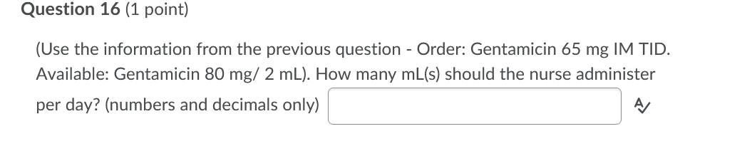 Question 16 (1 point) (Use the information from the previous question - Order: Gentamicin 65 mg IM TID. Available: Gentamicin