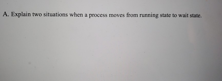 A. Explain two situations when a process moves from running state to wait state.