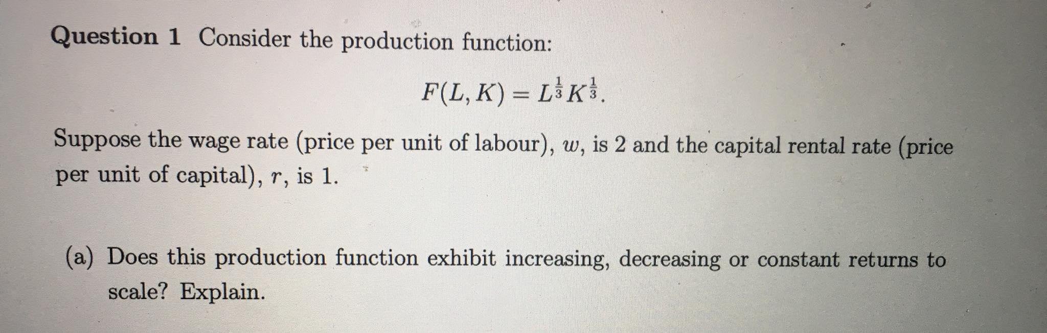 Question 1 Consider the production function: F(L,K) = ($). Suppose the wage rate (price per unit of labour), w, is 2 and the