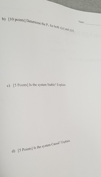 b) [10 points De 10 points) Determine the P. for both xin) and yn Name c) [5 Points) Is the system Stable? Explain. d) (5 Poi
