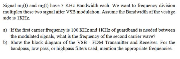 Signal mi(t) and m(t) have 3 KHz Bandwidth each. We want to frequency division multiplex these two signal after VSB modulatio