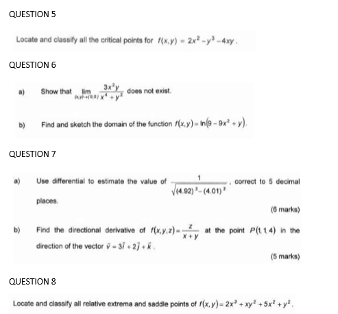 QUESTION 5 Locate and classify all the critical points for (x,y) - 2x - y) - 4xy QUESTION 6 Show that tim 0.01 3x®y, does no