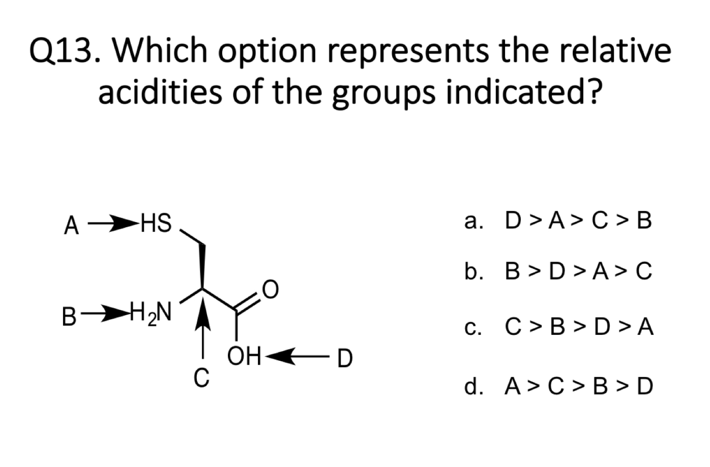 Q13. Which option represents the relative acidities of the groups indicated? A HS a. D >A> C > B b. B>D>A>C C. C>B>D>A B B-HU