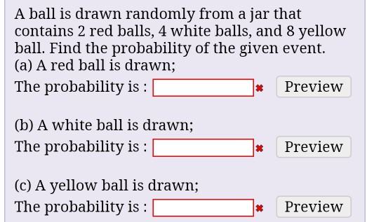 A ball is drawn randomly from a jar that contains 2 red balls, 4 white balls, and 8 yellow ball. Find the probability of the