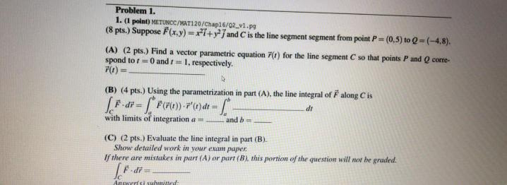 Problem 1. 1. (1 point) METUNCC/MAT120/Chap16/02_v1.pg (8 pts.) Suppose F(x,y)=i+y; and C is the line segment segment from po