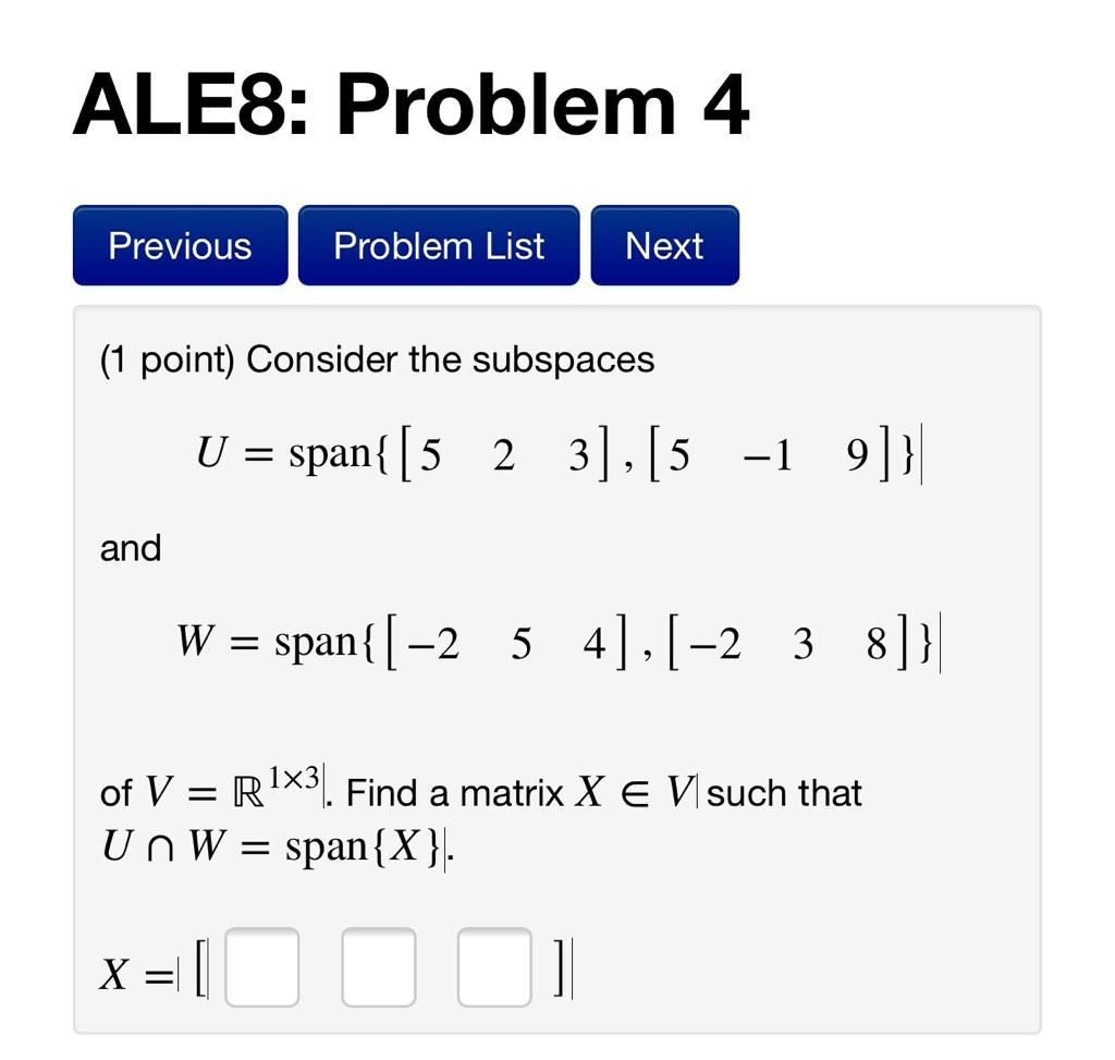 ALE8: Problem 4 Previous Problem List Next (1 point) Consider the subspaces U = span{ [5 2 3], [5 -1 9]}| and W = span{[-2. 5