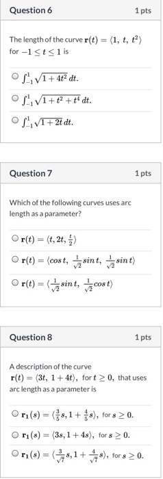 Question 6 1 pts The length of the curve r(t)= (1, t, t2) for -1t1 is VI4 dt. C + VI+2dt. Question 7 1 pts Which of the follo