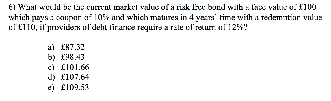 6) What would be the current market value of a risk free bond with a face value of £100 which pays a coupon of 10% and which