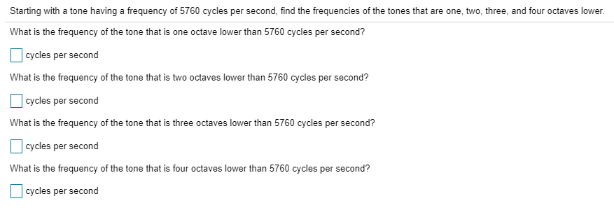 Starting with a tone having a frequency of 5760 cycles per second, find the frequencies of the tones that are one, two, three