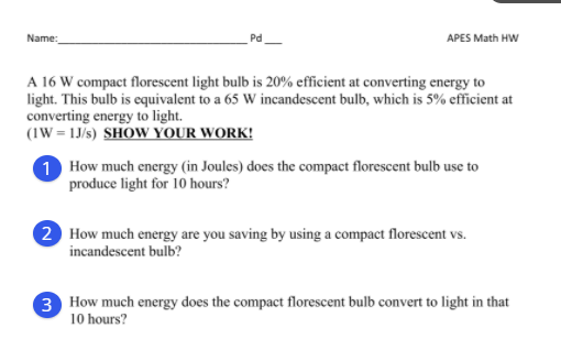Name: Pd APES Math HW A 16 W compact florescent light bulb is 20% efficient at converting energy to light. This bulb is equiv
