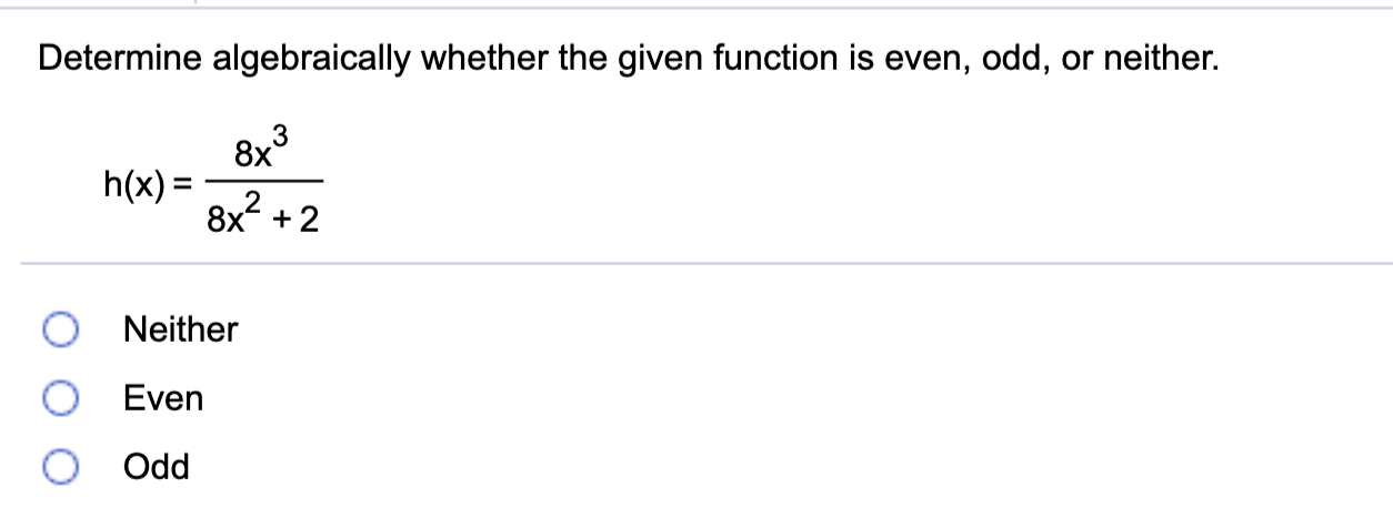 Determine algebraically whether the given function is even, odd, or neither. 8x3 h(x) = - - 8x²+2 O O O Neither Even Odd