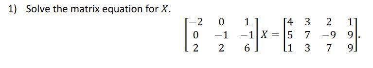 1) Solve the matrix equation for X. 0 1 2 O -1 2 11 54 3 -1 X = 5 7 6) li 3 2 -9 7 1] 9. 9]