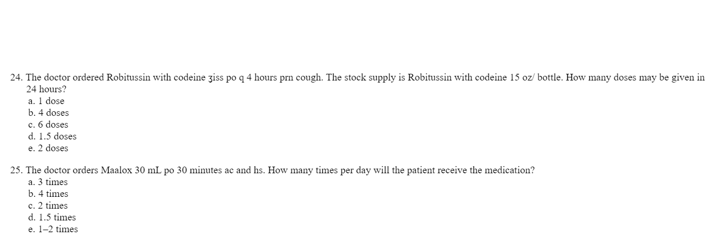 24. The doctor ordered Robitussin with codeine ziss po q 4 hours prn cough. The stock supply is Robitussin with codeine 15 oz