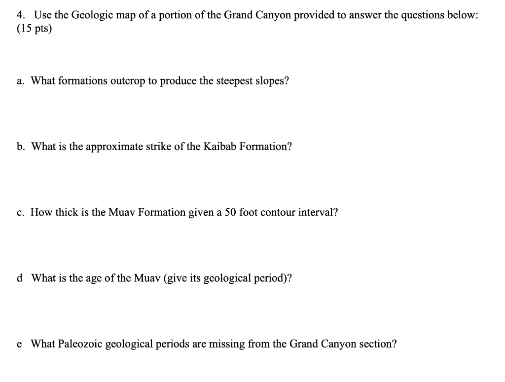 4. Use the Geologic map of a portion of the Grand Canyon provided to answer the questions below: (15 pts) a. What formations