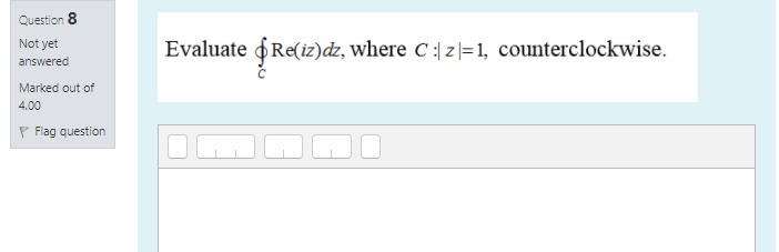 Question 8 Not yet answered Evaluate & Re(iz)dz, where C:\z= 1, counterclockwise. Marked out of 4.00 P Flag question