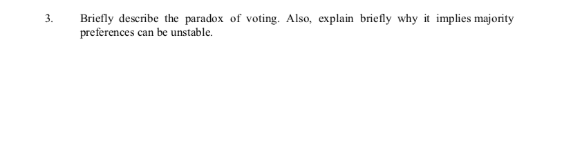 3. Briefly describe the paradox of voting. Also, explain briefly why it implies majority preferences can be unstable.