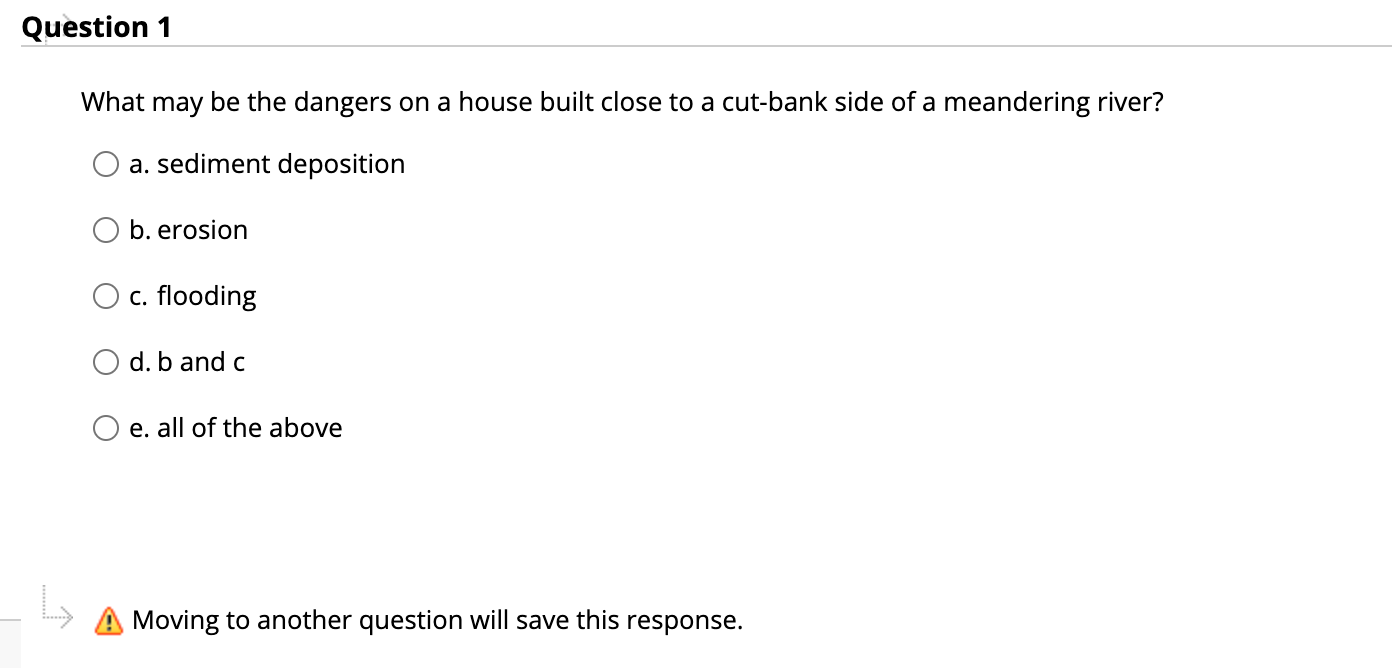 Question 1 What may be the dangers on a house built close to a cut-bank side of a meandering river? a. sediment deposition O