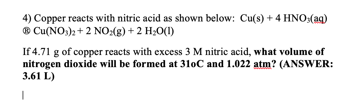 4) Copper reacts with nitric acid as shown below: Cu(s) + 4 HNO3(aq) ® Cu(NO3)2 + 2 NO2(g) + 2 H2O(1) If 4.71 g of copper rea