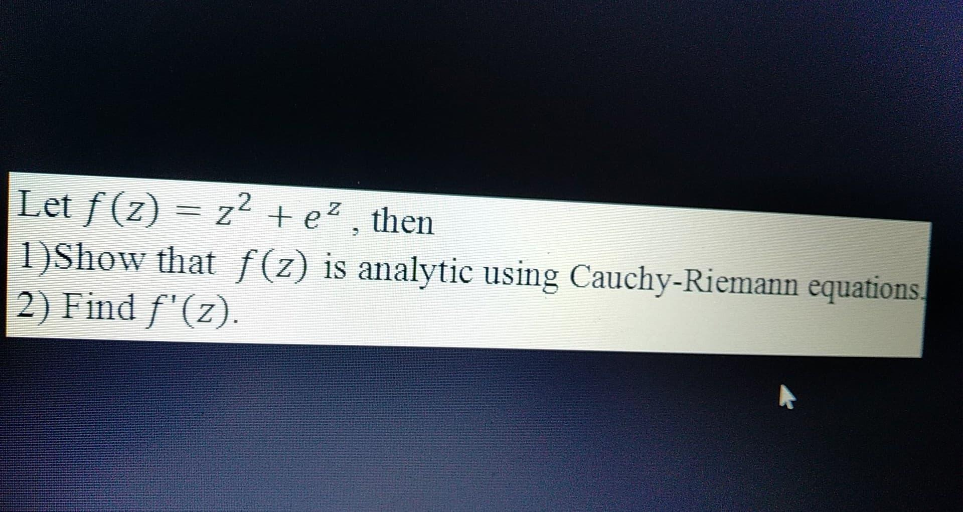 Let f (z) = z2 +e?, then 1)Show that f(z) is analytic using Cauchy-Riemann equations 2) Find f(z)