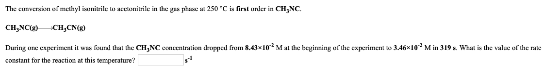 The conversion of methyl isonitrile to acetonitrile in the gas phase at 250 °C is first order in CH3NC. CH3NC(g)— CH3CN(g) Du