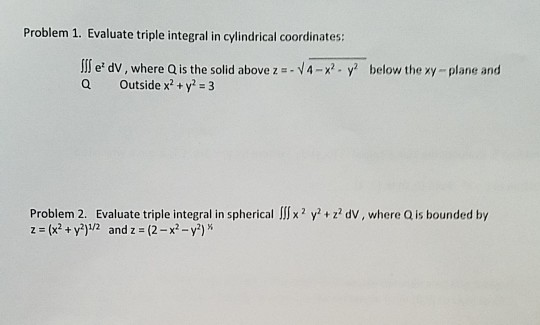 Problem 1. Evaluate triple integral in cylindrical coordinates I e dV, where Q is the solid above z - Outside x2+y2 = 3 V4-x2