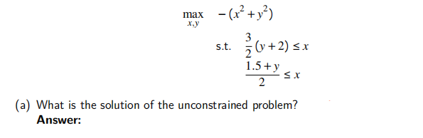 x,y max -(x² + y2) ż (y + 2) sx v 3 s.t. 1.5+y 2 (a) What is the solution of the unconstrained problem? Answer: