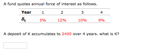 A fund quotes annual force of interest as follows. Year 1 2 3 8t 5% 12% 10% 9% A deposit of K accumulates to 2400 over 4 year