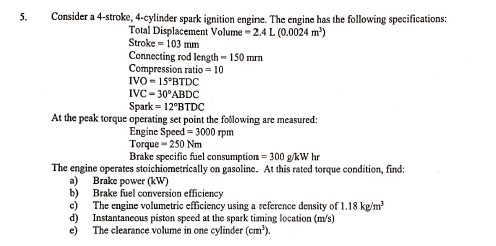 5. Consider a 4-stroke, 4-cylinder spark ignition engine. The engine has the following specifications Total Displacement Volu