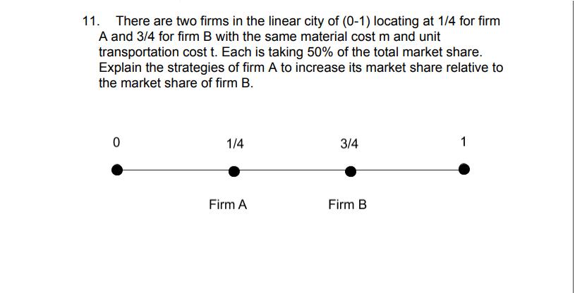 11. There are two firms in the linear city of (0-1) locating at 1/4 for firm A and 3/4 for firm B with the same material cost