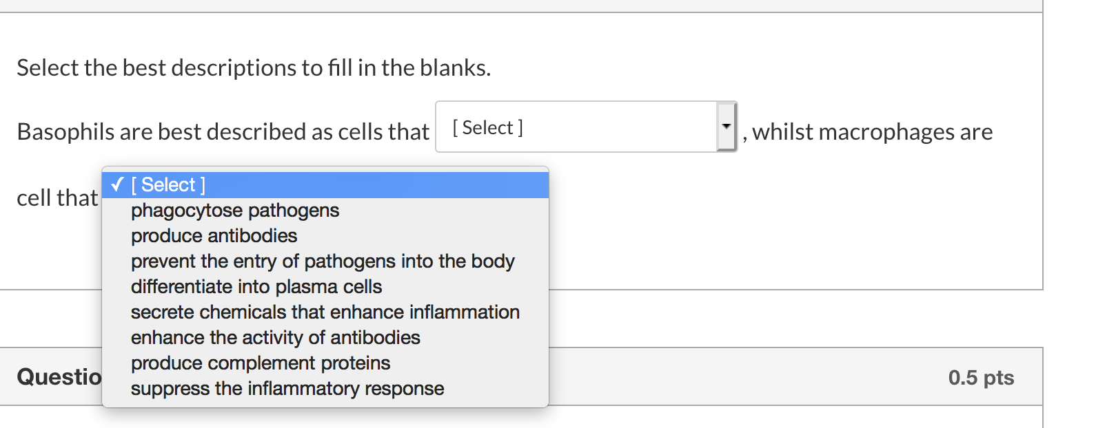 Select the best descriptions to fill in the blanks. Basophils are best described as cells that [Select] whilst macrophages ar