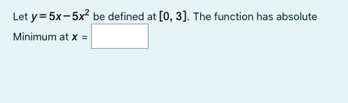 Let y=5x-5xl be defined at [0,3]. The function has absolute Minimum at x =