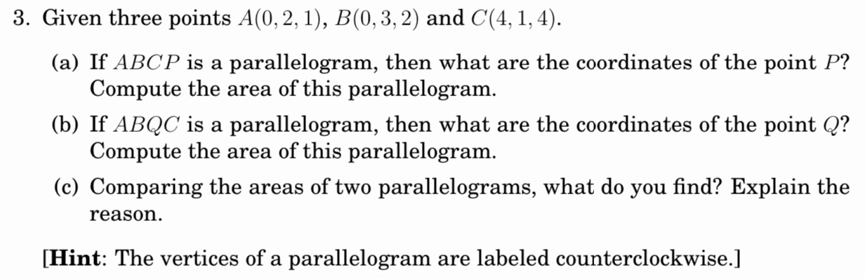3. Given three points A(0, 2, 1), B(0,3, 2) and C(4, 1, 4). (a) If ABCP is a parallelogram, then what are the coordinates of