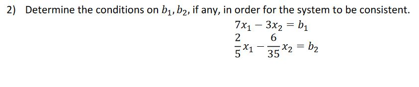 2) Determine the conditions on b1,b2, if any, in order for the system to be consistent. 7X1 - 3x2 = bi 2 6 x2 - x2 = b?