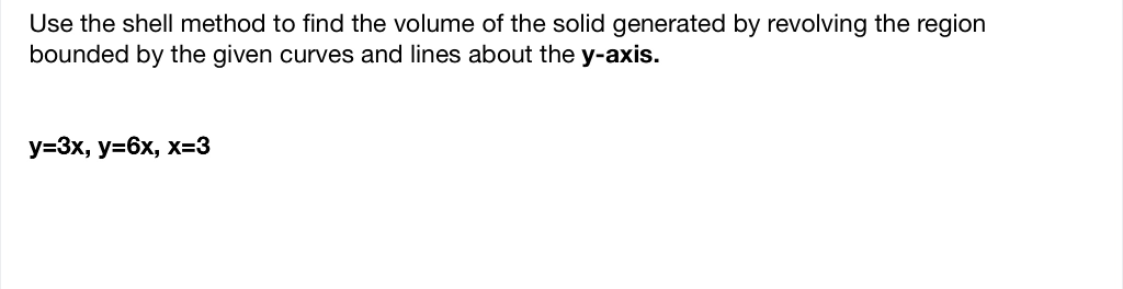 Use the shell method to find the volume of the solid generated by revolving the region bounded by the given curves and lines