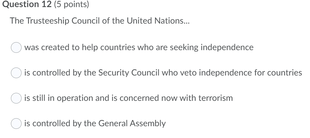 Question 12 (5 points) The Trusteeship Council of the United Nations... was created to help countries who are seeking indepen