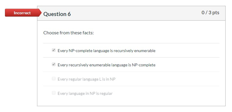 0/3 pts Incorrect Question 6 Choose from these facts: Every NP-complete language is recursively enumerable Every recursively
