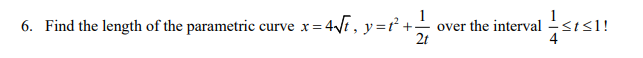 6. Find the length of the parametric curve x = 471, y=+ over the interval 2t <1!