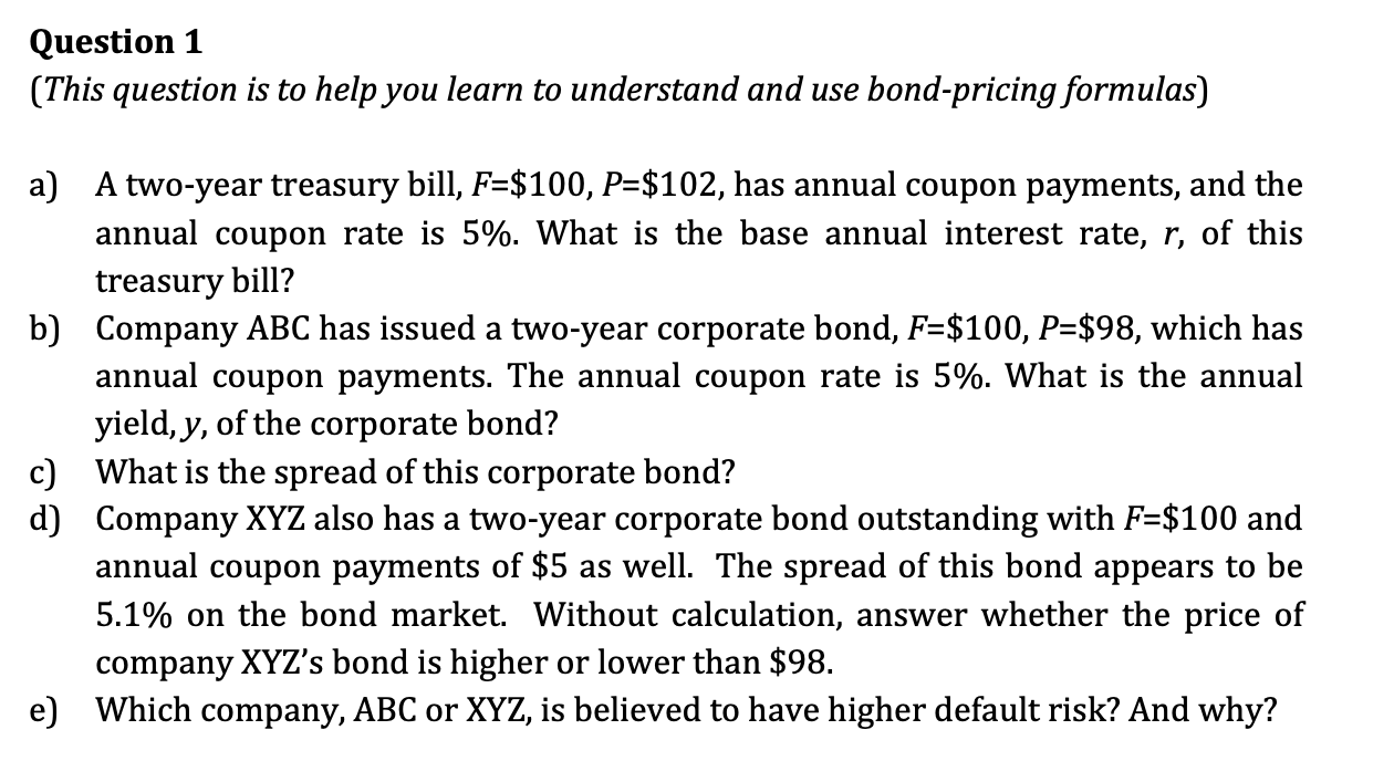 Question 1 (This question is to help you learn to understand and use bond-pricing formulas) a) A two-year treasury bill, F=$1