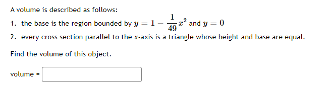 A volume is described as follows: 1 1. the base is the region bounded by y = 1- tº and y = 0 49 2. every cross section parall