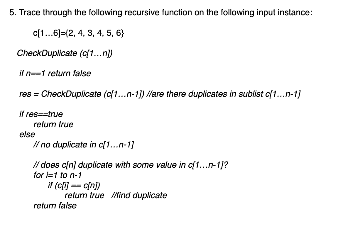 5. Trace through the following recursive function on the following input instance: c[1...6]={2, 4, 3, 4, 5, 6} CheckDuplicate