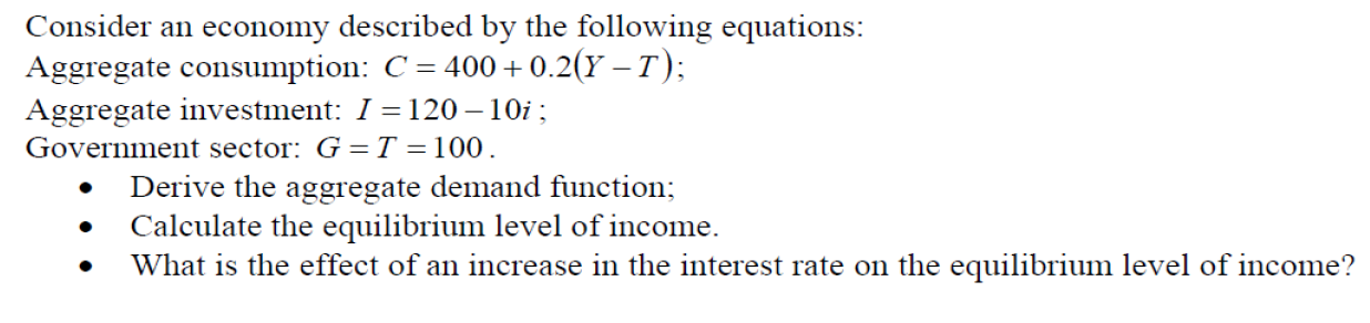 Consider an economy described by the following equations: Aggregate consumption: C = 400+ + 0.2(Y –T); Aggregate investment: