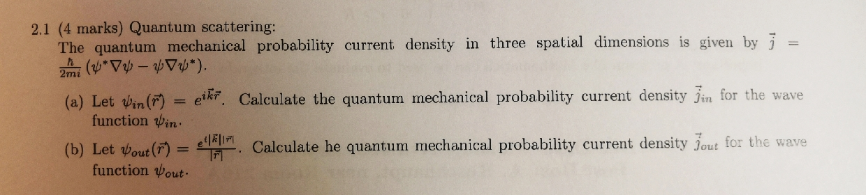 2.1 (4 marks) Quantum scattering: The quantum mechanical probability current density in three spatial dimensions is given by