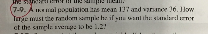 the standard error of une sampie mean? 7-9. A normal population has mean 137 and variance 36. How Targe must the random sampl