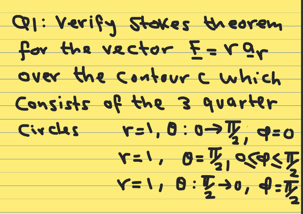 | Qr: Verify Stokes theorem for the vector E=rar over the contour which consists of the 3 quarter Circles r=1,0:07, q=0 ral,