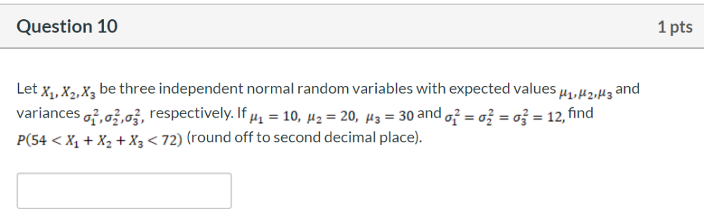 Question 10 1 pts Let x, X2,X3 be three independent normal random variables with expected values u,H2,H3 and variances ,a,02,