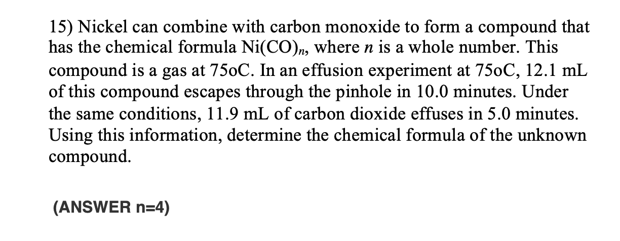 15) Nickel can combine with carbon monoxide to form a compound that has the chemical formula Ni(CO)n, where n is a whole numb