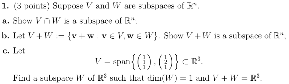 "1. (3 points) Suppose V and W are subspaces of R"". a. Show V NW is a subspace of R; b. Let V+W := {v+w:VEV, WE W}. Show V+W"