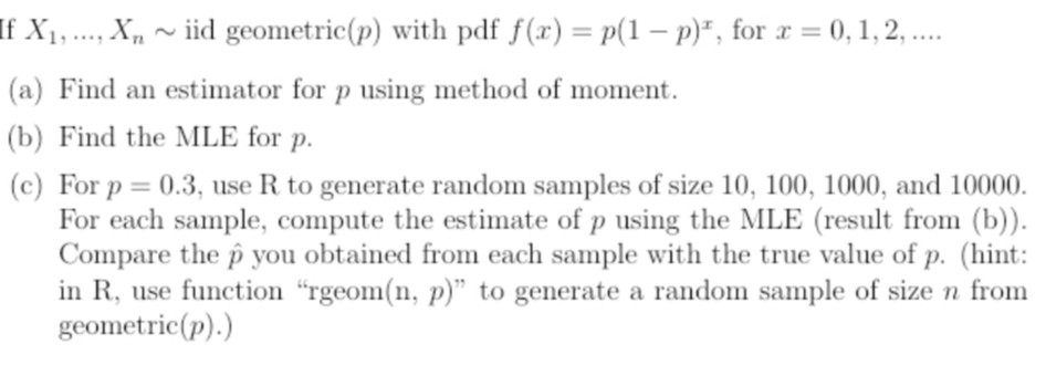 If X1, ..., X., ~ iid geometric(p) with pdf f(x) = P(1 - p), for x = 0,1, 2, .... (a) Find an estimator for p using method o