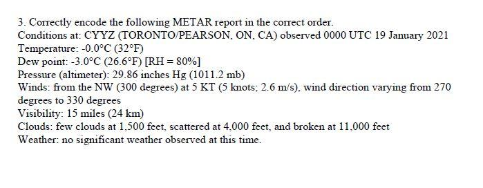 3. Correctly encode the following METAR report in the correct order. Conditions at: CYYZ (TORONTO/PEARSON, ON, CA) observed 0