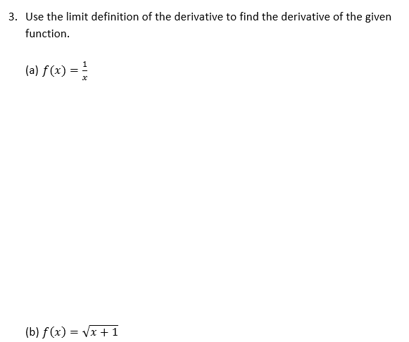 3. Use the limit definition of the derivative to find the derivative of the given function. (a) f(x) = (b) f(x) = (x + 1